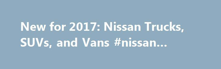 New for 2017: Nissan Trucks, SUVs, and Vans #nissan #trucks http://invest.remmont.com/new-for-2017-nissan-trucks-suvs-and-vans-nissan-trucks/  # YahooNews New for 2017: Nissan Trucks, SUVs, and Vans Nissan Trucks, SUVs, and Vans 2017 Model Overview Nissan makes significant investment into its truck and SUV lineup for the 2017 model year, freshening both the Rogue crossover and Pathfinder... Read more