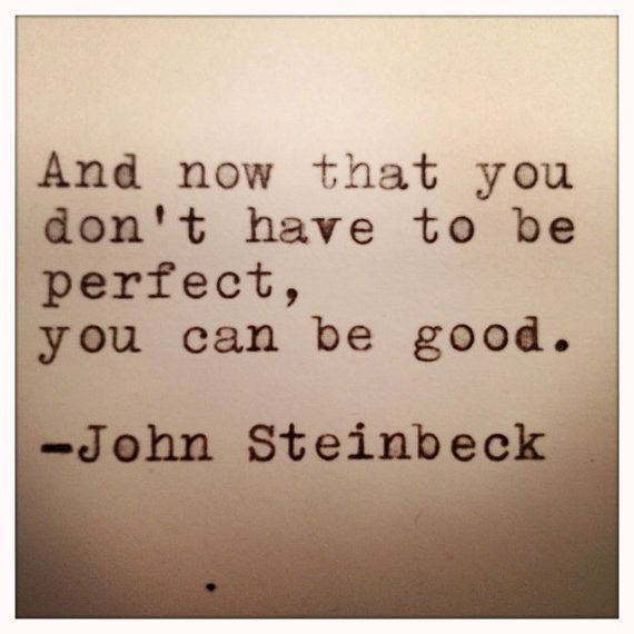 """""""And now that you don't have to be perfect, you can be good."""" -John Steinbeck"""