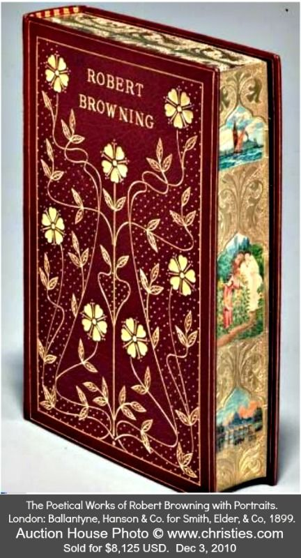 BROWNING, Robert (1812-1889). The Poetical Works of Robert Browning with Portraits. London: Ballantyne, Hanson & Co. for Smith, Elder, & Co, 1899. Photo ©  CHRISTIE's auction house, NYC (Dec, 2010). Sold for $8,125 ...  Beautiful but holy moly!  More details at link  ...  [Do not remove caption; required by copyright law] COPYRIGHT LAW: http://pinterest.com/pin/86975836525792650/  HOW TO FIND the ORIGINAL WEB SITE of an image: http://pinterest.com/pin/86975836525507659/