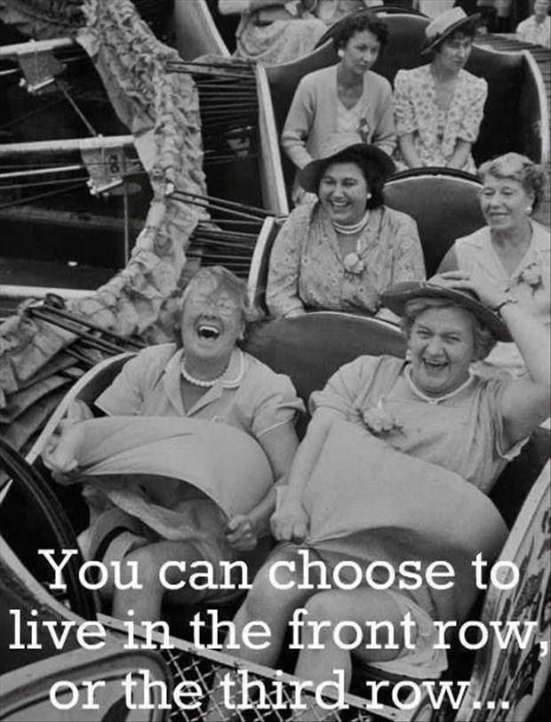 Have a front row seat in life! (This pic says it all....) I want the front row for sure...