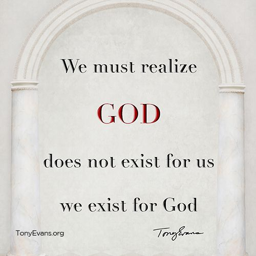 We must realize that God does not exist for us. We exist for God.   TonyEvans.org