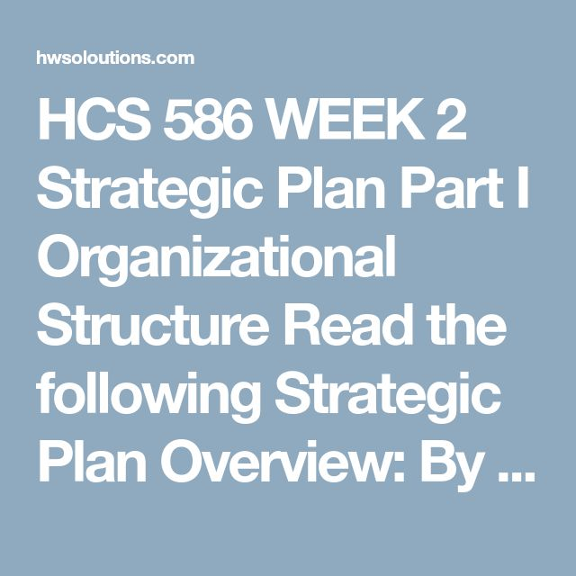 HCS 586 WEEK 2 Strategic Plan Part I Organizational Structure Read the following Strategic Plan Overview:  By definition, a strategic plan is designed to be used for 3 to 5 years or more. For your individual Strategic Plan project, you write a strategic plan using the following outline. You may choose a health care organization on which you would like to focus or develop a new health care business. Choose something you are passionate about and may implement in the future. It is recommended…