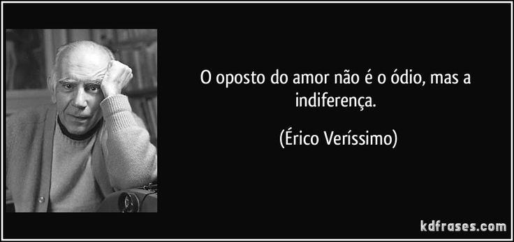 O oposto do amor não é o ódio, mas a indiferença. (Érico Veríssimo)