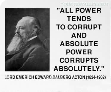 All Power Tends To Corrupt And Absolute Power Corrupts Absolutely. I've always loved this quote; but afterthought however, A fool, any fools whomever acquire a position of power, corrupts power.  Adolf Hitler one of greatest fools and perfect example of that, that almost conquer the world in our own time.