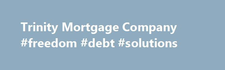 Trinity Mortgage Company #freedom #debt #solutions http://debt.nef2.com/trinity-mortgage-company-freedom-debt-solutions/  #trinity debt consolidation # Trinity Mortgage Company Quick Quote Trinity Mortgage Company. NMLS# 362510 is a leader in the Central Florida mortgage industry. We provide FHA, VA, Conventional and Jumbo loans at very competitive rates. We specialize in First Time Home Buyers and Move-Up home buyers. We also provide financing for Investment properties and 2nd Homes…