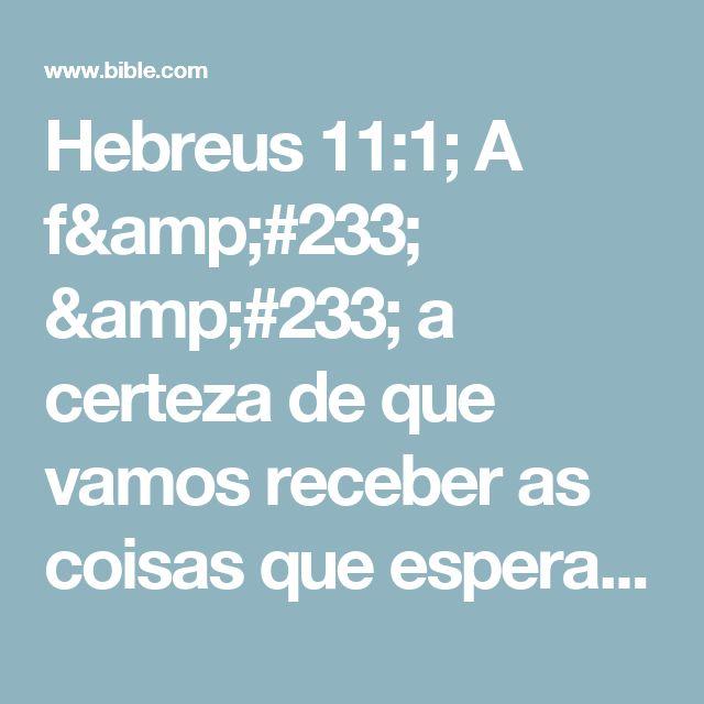 Hebreus 11:1; A fé é a certeza de que vamos receber as coisas que esperamos e a prova de que existem coisas que não podemos ver.