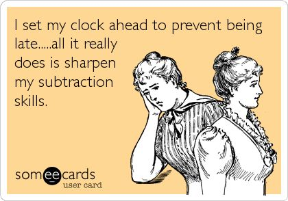 I set my clock ahead to prevent being late...all it really does is sharpen my subtraction skills