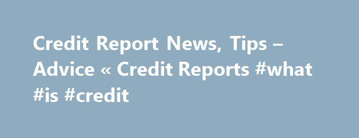 Credit Report News, Tips – Advice « Credit Reports #what #is #credit http://remmont.com/credit-report-news-tips-advice-credit-reports-what-is-credit/  #freecredit report # Latest Credit Report News Most Popular Credit Report News, Tips Advice What to Learn From the Latest Credit Consumer Report by Faye Mergel The recent government shutdowns left numerous questions unanswered to the public. This includes queries related to the retail sales, labor statistics, trade balance, business…