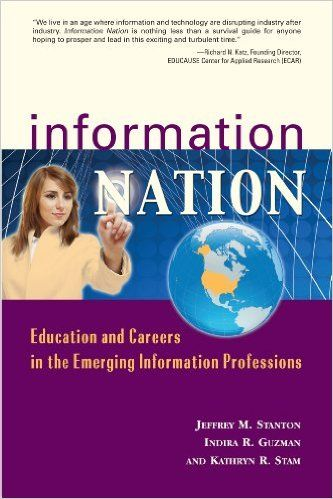 Information nation [electronic resource] : education and careers in the emerging information professions / Jeffrey M. Stanton, Indira R. Guzman, and Kathryn R. Stam.