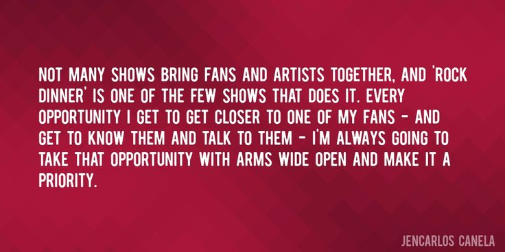 Quote by Jencarlos Canela => Not many shows bring fans and artists together, and 'Rock Dinner' is one of the few shows that does it. Every opportunity I get to get closer to one of my fans - and get to know them and talk to them - I'm always going to take that opportunity with arms wide open and make it a priority.