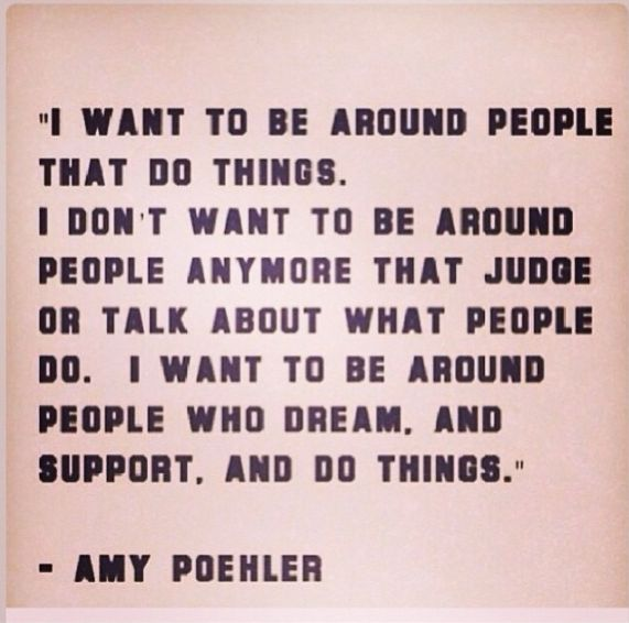 """I want to be around people who dream, and support. And do things."" Amy Poehler"