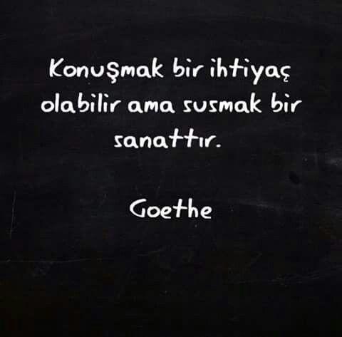 Konuşmak ihtiyaç olabilir ama susmak bir sanattır.   - Goethe