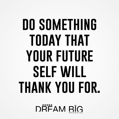 Quotes About The Future And Success: Do Something Today That Your Future Self Will Thank You