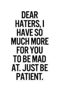 Dear haters, I have so much more for you to be mad at. Just be patient