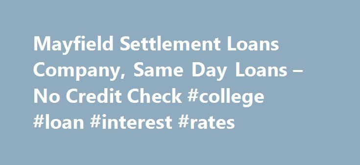 Mayfield Settlement Loans Company, Same Day Loans – No Credit Check #college #loan #interest #rates http://loan-credit.nef2.com/mayfield-settlement-loans-company-same-day-loans-no-credit-check-college-loan-interest-rates/  #settlement loans # Available 24 hours a day, 7 days a week • Immediate Cash $500 $250,000 • Fast and Easy • Same Day Processing • No Monthly Payments • No Credit Checks Same day funding. Call or Apply Now! 888-800-8400 Are you currently involved in a lawsuit because of…