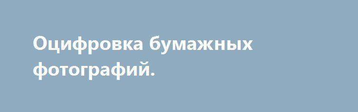 Оцифровка бумажных фотографий. http://brandar.net/ru/a/ad/otsifrovka-bumazhnykh-fotografii/  Оцифрую Ваши бумажные фотографии, открытки, фотоальбомы, документы. Создание компьютерного файла. Запись на диск. Быстро и качественно! Сохраните ваши бумажные фотографии!