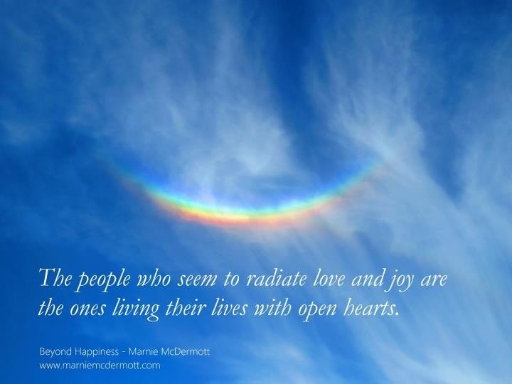 The people who seem to radiate love and joy are the ones living their lives with open hearts. <3 Beyond Happiness pg 120