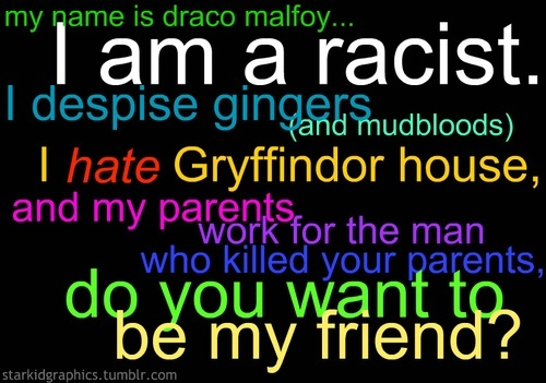 my name is draco malfoy i am racist i despise gingers. Black Bedroom Furniture Sets. Home Design Ideas