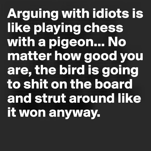 Arguing with idiots is like playing chess with a pigeon... No matter how good you are, the bird is going to shit on the board and strut around like it won anyway.
