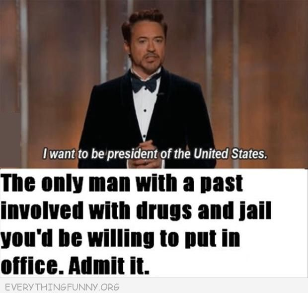 funny robert downey jr drugs jail you'd be willing to put in office admit it