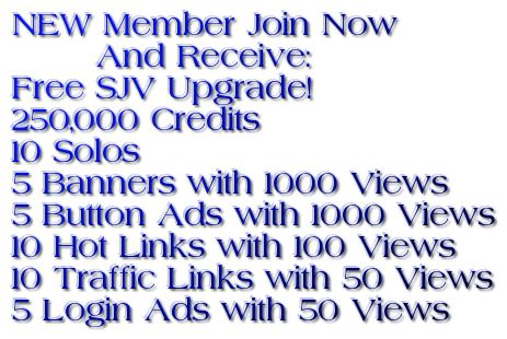 NEW Member Join Now         And Receive:  Free SJV Upgrade!   250,000 Credits             10 Solos  5 Banners with 1000 Views   5 Button Ads with 1000 Views  10 Hot Links with 100 Views  10 Traffic Links with 50 Views  5 Login Ads with 50 Views