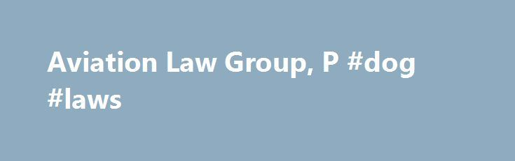 Aviation Law Group, P #dog #laws http://law.remmont.com/aviation-law-group-p-dog-laws/  #aviation law # Aviation Accident Attorneys At Aviation Law Group all we do is handle aircraft accidents, period. Aviation law work is not part of our law practice, it is our practice. We have been litigating aviation accident cases since […]