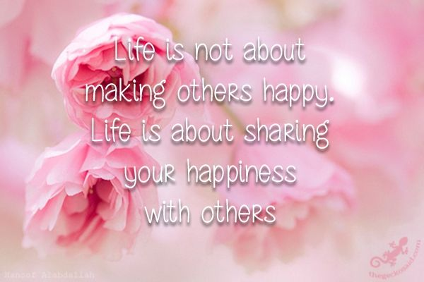 """""""Life is not about making others happy. Life is about sharing your happiness with others.""""  #life #happy #sharing #happiness #others #quotes  ©The Gecko Said - Beautiful Quotes"""