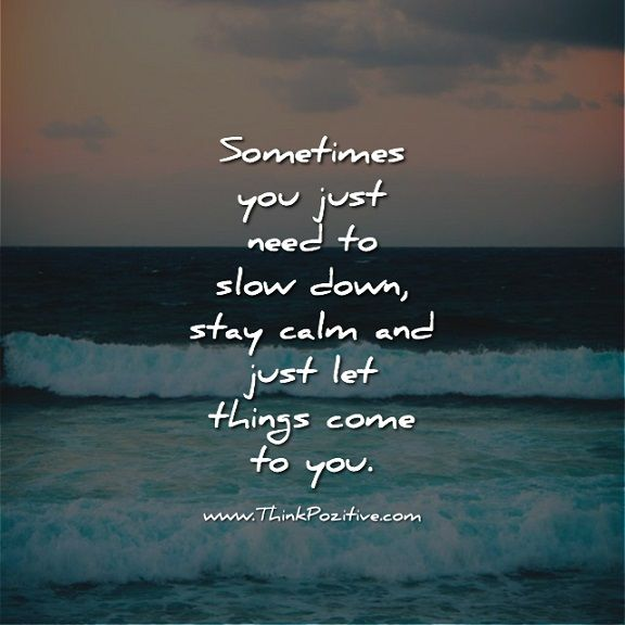 Sometimes you just need to slow down, stay calm and just let things come to you.