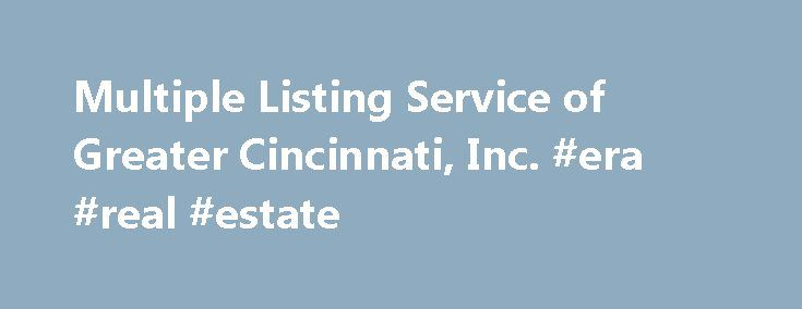 Multiple Listing Service of Greater Cincinnati, Inc. #era #real #estate http://real-estate.remmont.com/multiple-listing-service-of-greater-cincinnati-inc-era-real-estate/  #cincinnati real estate # 170 Member Companies Now Offer An MLS Search! allows participating Brokers to publish the listings of other participating Brokers on their company website. The data relating to the real estate for sale on these websites come in part from the Broker Reciprocity program of the MLS of Greater…