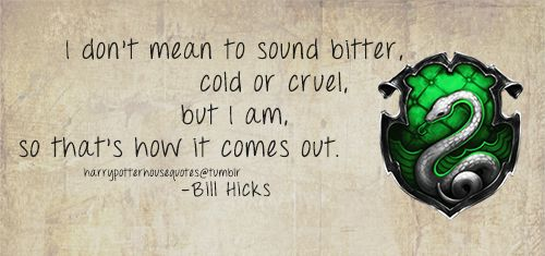 Slytherin House Quote | I don't mean to sound bitter, cold, or cruel, but I am, so that's how it comes out | bill hicks