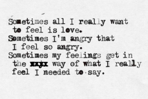 Sometimes all I really want to feel is love. Sometimes I'm angry that I feel so angry. Sometimes my feelings get in the way of what I really feel I needed to say - Modest Mouse