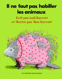 Il ne faut pas habiller les animaux / Judi et Ron Barrett. http://buweb.univ-orleans.fr/ipac20/ipac.jsp?session=143MU77619036.4602&profile=scd&source=~!la_source&view=subscriptionsummary&uri=full=3100001~!440695~!3&ri=10&aspect=subtab48&menu=search&ipp=25&spp=20&staffonly=&term=habiller+animaux&index=.GK&uindex=&aspect=subtab48&menu=search&ri=10