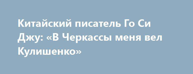 Китайский писатель Го Си Джу: «В Черкассы меня вел Кулишенко» http://rusdozor.ru/2017/01/28/kitajskij-pisatel-go-si-dzhu-v-cherkassy-menya-vel-kulishenko/  Прямо в разгар декоммунизации в Черкассах появился необычный студент технологического университета. И необычность даже не в том, что Го Си Джу из Китая, не в том, что он студент возрастной (ему не двадцать, и даже не тридцать лет), что имеет ...