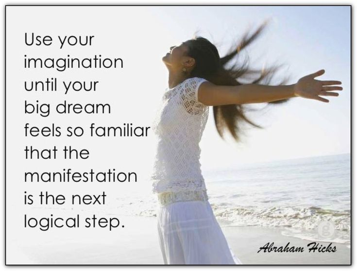Use your imagination until your big dream feels so familiar that the manifestation is the next logical step. Abraham-Hicks Quotes (AHQ2641)