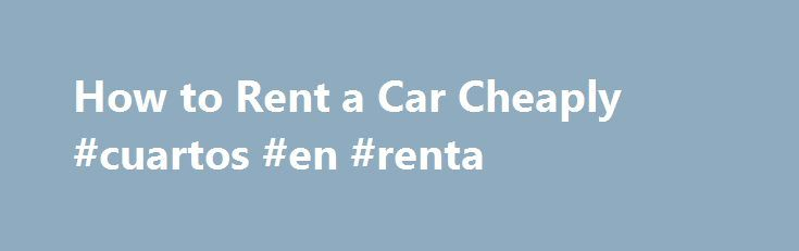 How to Rent a Car Cheaply #cuartos #en #renta http://rental.remmont.com/how-to-rent-a-car-cheaply-cuartos-en-renta/  #minivan rental deals # How to Rent a Car Cheaply Save Shares & Saves When renting a car, do your homework. You will save cash and avoid overspending on a rental car if you do your research to find the best deals in your area. Promoted by Compare Prices Compare prices of various rental companies...