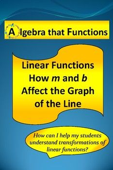 """Algebra that Functions Graphs of Linear Functions Exploring How """"m"""" and """"b"""" Affect the Graph of a Linear Function How do """"m"""" and """"b"""" affect the graph of the line of a linear function? Do you want your students to understand how changing the values of the slope and y-intercept if a linear"""