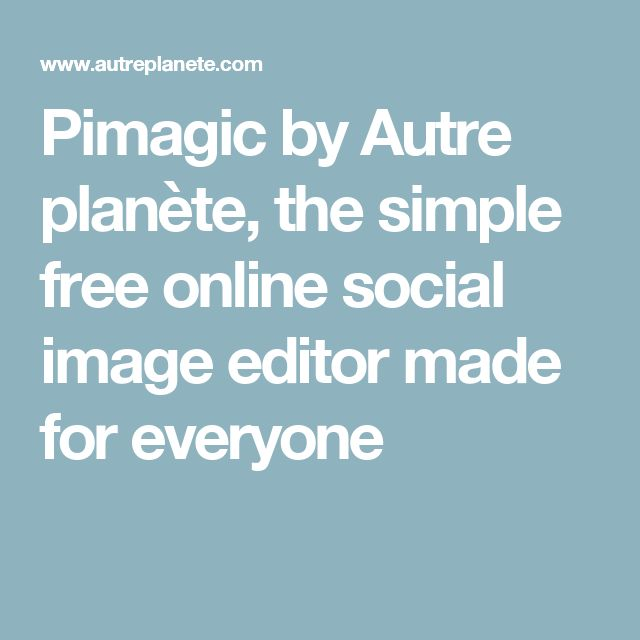 Pimagic by Autre planète, the simple free online social image editor made for everyone