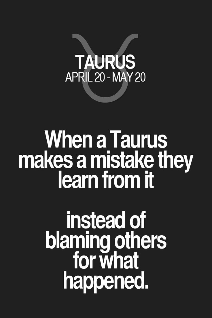 When a Taurus makes a mistake they learn from it instead of blaming others for what happened.