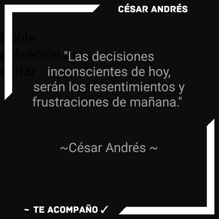 """""""las decisiones inconscientes de hoy, serán los resentimientos y frustraciones de mañana.""""    ~César Ospina~"""