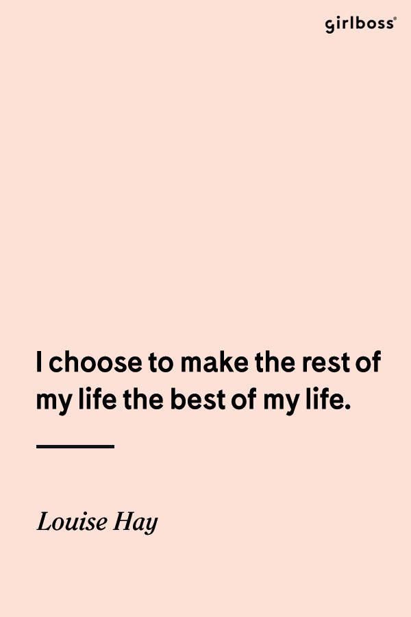 GIRLBOSS QUOTE: I choose to make the rest of my life the best of my life. -Louise Hay