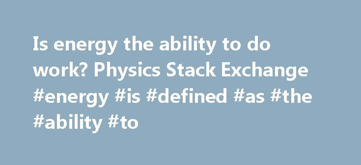 Is energy the ability to do work? Physics Stack Exchange #energy #is #defined #as #the #ability #to http://energy.remmont.com/is-energy-the-ability-to-do-work-physics-stack-exchange-energy-is-defined-as-the-ability-to-4/  #energy is defined as the ability to # Here was my argument against this, the second law of thermodynamics, in effect says that, there is no heat engine that can […]