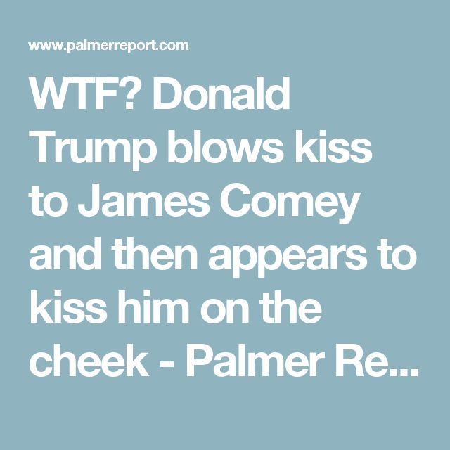 WTF? Donald Trump blows kiss to James Comey and then appears to kiss him on the cheek - Palmer Report