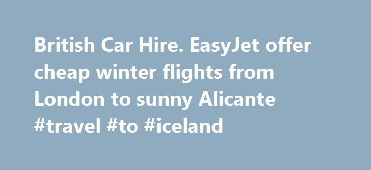 British Car Hire. EasyJet offer cheap winter flights from London to sunny Alicante #travel #to #iceland http://japan.remmont.com/british-car-hire-easyjet-offer-cheap-winter-flights-from-london-to-sunny-alicante-travel-to-iceland/  #cheap flights with car rental # Latest Car Hire News EasyJet offer cheap winter flights from London to sunny Alicante EasyJet offers cheap sunny winter flights from London to Alicante If you would like to escape the UK in winter to take a break in the warm winter…
