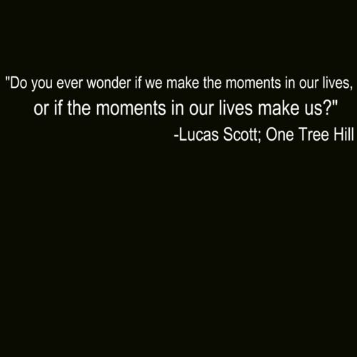 """Do you ever wonder if we make the moments in our lives, or if the moments in our lives make us?"""