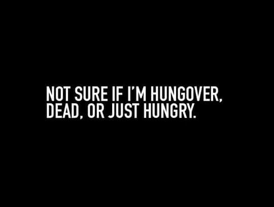 Not sure if i'm hungover, dead, or just hungry.