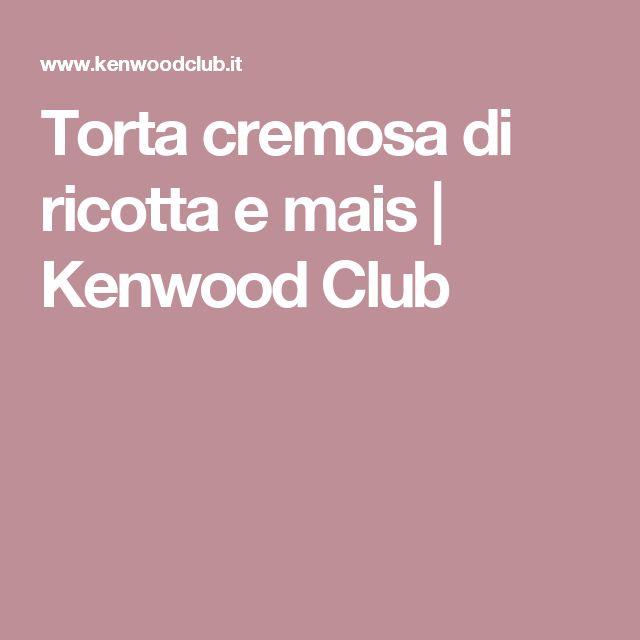 Torta cremosa di ricotta e mais   Kenwood Club