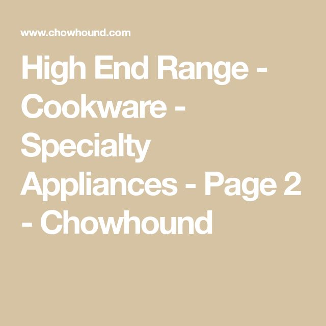 High End Range - Cookware - Specialty Appliances - Page 2 - Chowhound