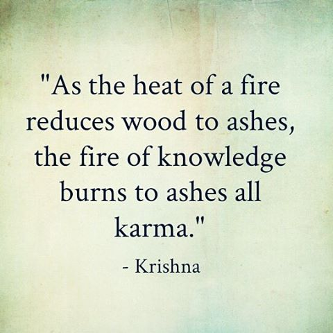 As the heat of a fire reduces wood to ashes, the fire of knowledge burns to ashes all karma. ~ Krishna #quote