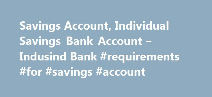 Savings Account, Individual Savings Bank Account – Indusind Bank #requirements #for #savings #account http://trinidad-and-tobago.nef2.com/savings-account-individual-savings-bank-account-indusind-bank-requirements-for-savings-account/  # Individual Savings Account Enhancing And Encouraging Saving Standards Through Innovation We, at IndusInd Bank, have dedicated ourselves to present the best savings bank account programmes for you and your family. We present a set of creatively crafted savings…