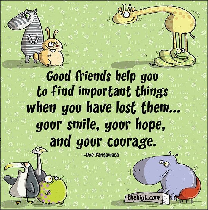 Good friends help you find important things when you have lost them....your smile, your hope, and your courage.